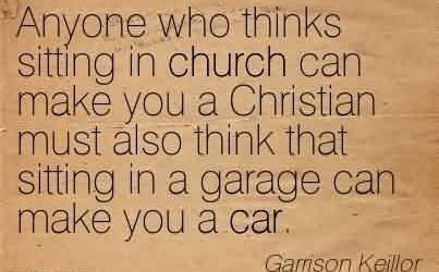 Nice Church Quote By Garrison Keillor~Anyone who thinks sitting in church can make you a Christian must also think that sitting in a garage can make you a car.