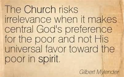 Nice Church Quote By Gilbert Mylender~The Church risks irrelevance when it makes central God's preference for the poor and not His universal favor toward the poor in spirit.