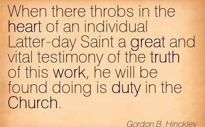Nice Church Quote By Gordon B.Hinckley~When there throbs in the heart of an individual Latter-day Saint a great and vital testimony of the truth of this work, he will be found doing is duty in the Church.