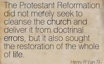 Nice Church Quote By Henry R Van Til~The Protestant Reformation did not merely seek to cleanse the church and deliver it from doctrinal errors, but it also sought the restoration of the whole of life.