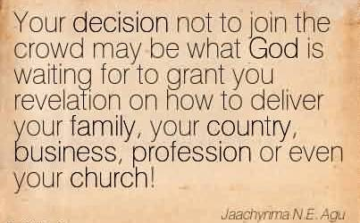 Nice  Church Quote By Jaachynma N.E. Agu~Your decision not to join the crowd may be what God is waiting for to grant you revelation on how to deliver your family, your country