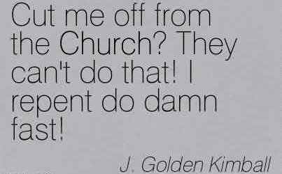 Nice Church Quote By J.Golden Kimball~Cut me off from the Church! They can't do that! I repent do damn fast!