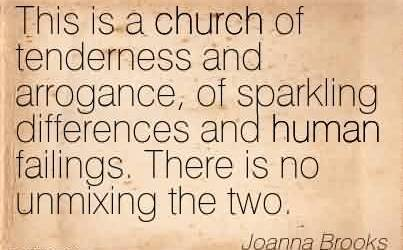 Nice  Church Quote By Joanna Brooks ~ This is a church of tenderness and arrogance, of sparkling differences and human failings. There is no unmixing the two.