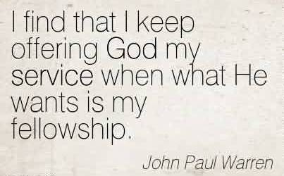 Nice Church Quote by John Paul Warren~I find that I keep offering God my service when what He wants is my fellowship.