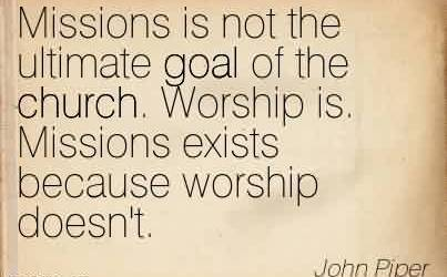 Nice Church Quote By John Piper~Missions is not the ultimate goal of the church. Worship is. Missions exists because worship doesn't.