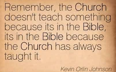 Nice Church Quote By Kevin Orlin Johnson~ Remember, the Church doesn't teach something because its in the Bible, its in the Bible because the Church has always taught it.