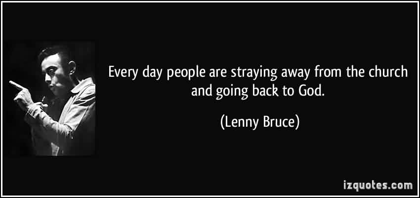Nice  Church Quote By Lenny Bruce~ Every day people are straying away from the church and going back to god.