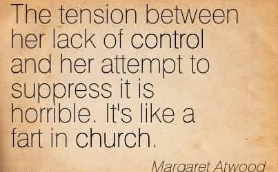 Nice Church Quote by Margaret Atwood~The tension between her lack of control and her attempt to suppress it is horrible. It's like a fart in church.