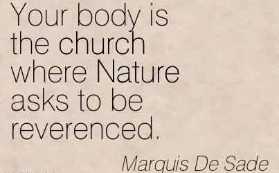 Nice  Church Quote By Marquis De Sade~Your body is the church where Nature asks to be reverenced.