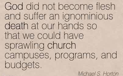 Nice Church Quote By Michael S.Horton~ God did not become flesh and suffer an ignominious death at our hands so that we could have sprawling church campuses, programs, and budgets.