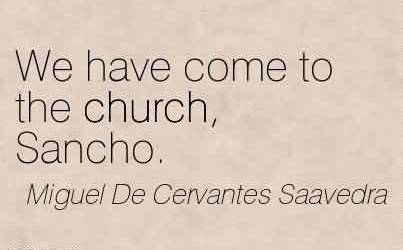 Nice Church Quote By Miguel De Cervantes Saavedra~We have come to the church, Sancho.