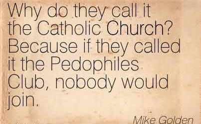 Nice Church Quote By Mike Golden~Why do they call it the Catholic Church! Because if they called it the Pedophiles Club, nobody would join.