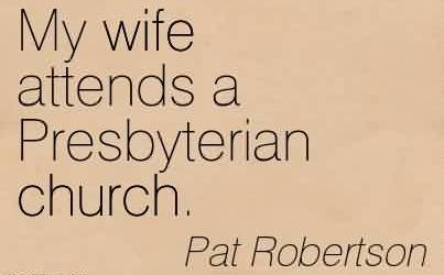 Nice Church Quote by Pat Robertson~ My wife attends a Presbyterian church.
