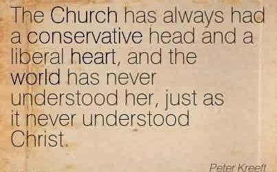 Nice Church Quote By Peter Kreft~The Church has always had a conservative head and a liberal heart, and the world has never understood her, just as it never understood Christ.