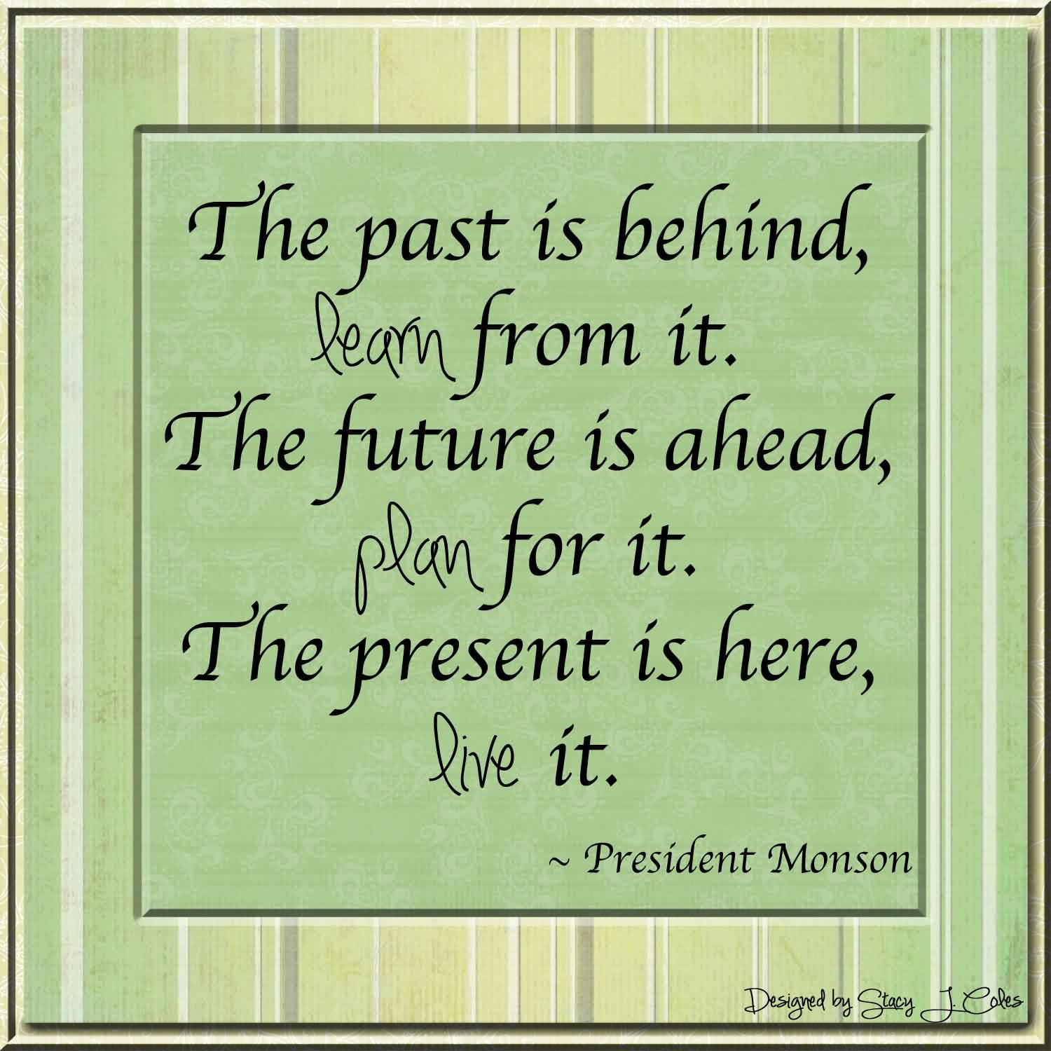 Nice  Church Quote by President Monson~ The past is behind, Learn from it. `