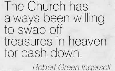 Nice Church Quote By Robert Green LngersollThe Church has always been willing to swap off treasures in heaven for cash down.