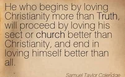 Nice Church Quote By Samuel Taylor Coleridge~He who begins by loving Christianity more than Truth, will proceed by loving his sect or church better than Christianity