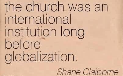 Nice  Church Quote by Shane Claiborne~the church was an international institution long before globalization.