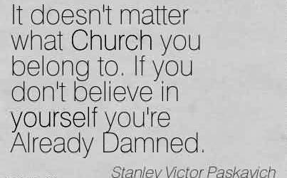 Nice Church Quote By Stanley Victor Paskavich~It doesn't matter what Church you belong to. If you don't believe in yourself you're Already Damned.