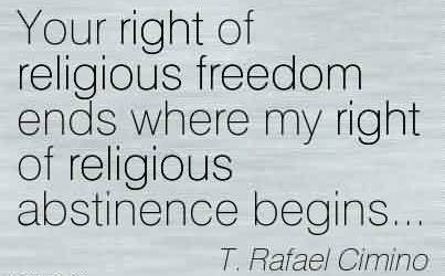 Nice Church Quote By T. Refael Cimino~Your right of religious freedom ends where my right of religious abstinence begins…