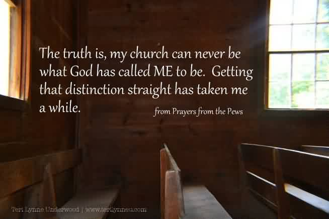 Nice Church Quote By the pews~ The truth is,my church can never be what god has called me to be..