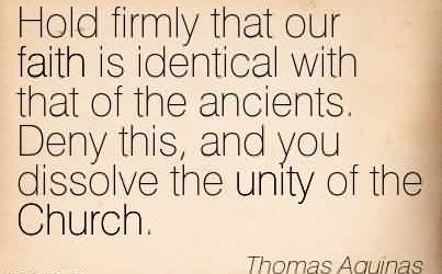 Nice Church Quote By Thomas Aquinas~Hold firmly that our faith is identical with that of the ancients. Deny this, and you dissolve the unity of the Church.