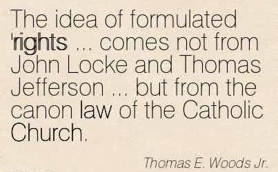 Nice Church Quote By Thomas E.Woods Jr.~The idea of formulated 'rights … comes not from John Locke and Thomas Jefferson … but from the canon law of the Catholic Church.