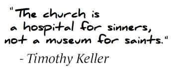 Nice Church Quote By Timothy Keller.~ The Church is a hospital for sinners not a museum for saints.