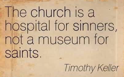 Nice Church Quote By Timothy Keller~The church is a hospital for sinners, not a museum for saints.