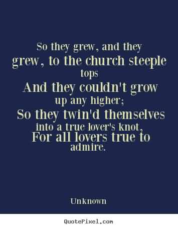 Nice Church Quote By Unknown~ So tehy grew ,and they ,Grew,To the church Steeple topes and they couldn't grow up any higher..