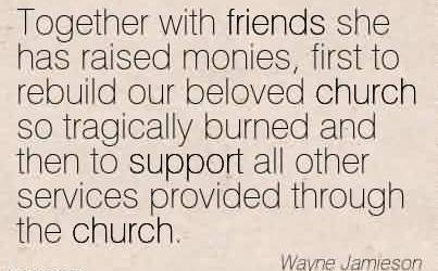 Nice Church Quote By Wayne Jemieson~Together with friends she has raised monies, first to rebuild our beloved church so tragically burned and then to support all other services provided through the church.