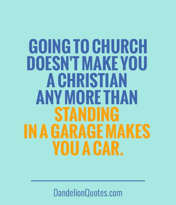 Nice  Church Quote~ Going to church doesn't make you a christian any more than standing in a graage makes you a car.