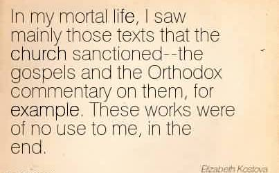 Nice Church Quote ~In my mortal life, I saw mainly those texts that the church sanctioned–the gospels and the Orthodox commentary on them, for example. These works were of no use to me, in the end.