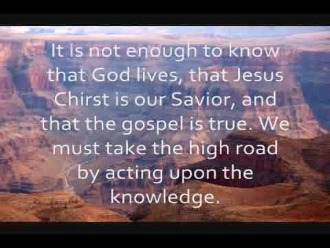 Nice Church Quote~ It is not enough to know that God lives , that jesus chirst is our savior, and that the gospelis true…
