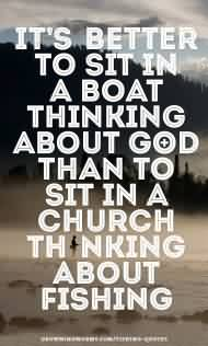Nice Church Quote ~ It's Better to sit in a boat thinking about god than to sit in a church thnking About fishing