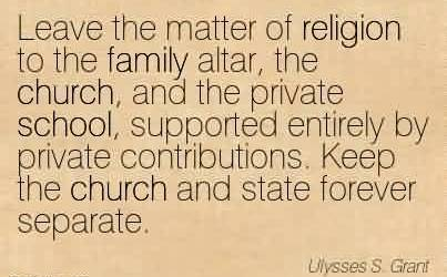 Nice Church Quote ~Leave the matter of religion to the family altar, the church, and the private school, supported entirely by private contributions. Keep the church and state forever separate.
