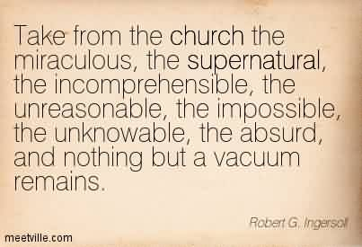 Nice Church Quote ~ Take from the church the miraculous, the supernatural, the incomprehensible, the unreasonable, the impossible, the unknowable, the absurd, and nothing but a vacuum remains.