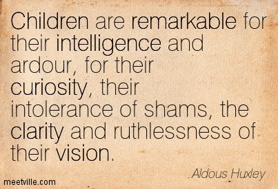Nice Clarity Quote Aldous Huxley~Children Are Remarkable For Their Intelligence And Ardour, For Their Curiosity, Their Intolerance Of Shams, The Clarity And Ruthlessness Of Their Vision.