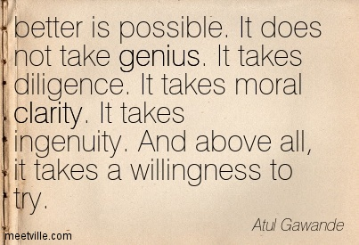 Nice Clarity Quote By Atul Gawande ~  better is possible. It does not take genius. It takes diligence. It takes moral clarity. It takes ingenuity. And above all, it takes a willingness to try.