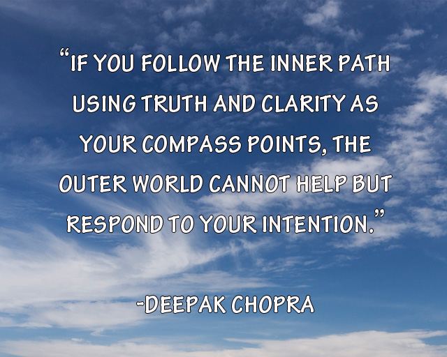 Nice Clarity Quote By  Deepak Chopra~ If You Follow The Inner Path Using Truth And Clarity As Your Compass Points, The Outer World Cannot Help But Respond To Your Intention.