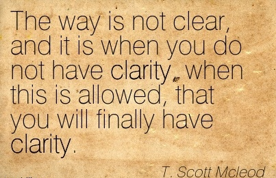 Nice Clarity Quote By  T. Scott Mcleod~The Way Is Not Clear, And It Is When You Do Not Have Clarity..