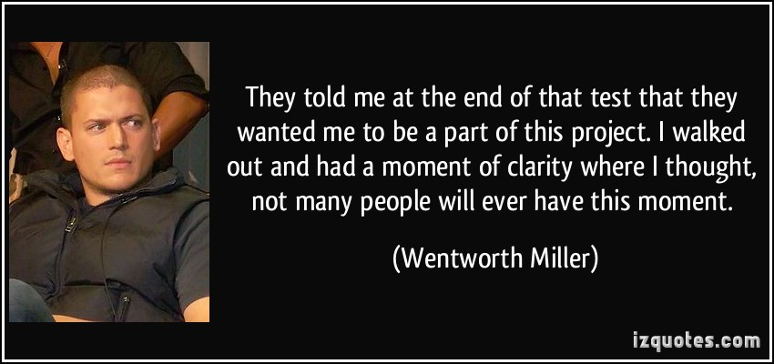 Nice Clarity Quote By  Wentworth Miller~They Told Me At The End Of That Test Of That They Wanted Me To Be A Part Of This Project, I Walked Out And Had A Moment Of Clarity Where I Thought…