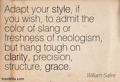 Nice Clarity Quote By William Safire~Adapt your style, if you wish, to admit the color of slang or freshness of neologism, but hang tough on clarity, precision, structure, grace.