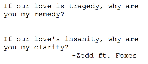 Nice Clarity Quote By Zedd ft. Foxes~ If our love is tragedy , why are you my remedy …