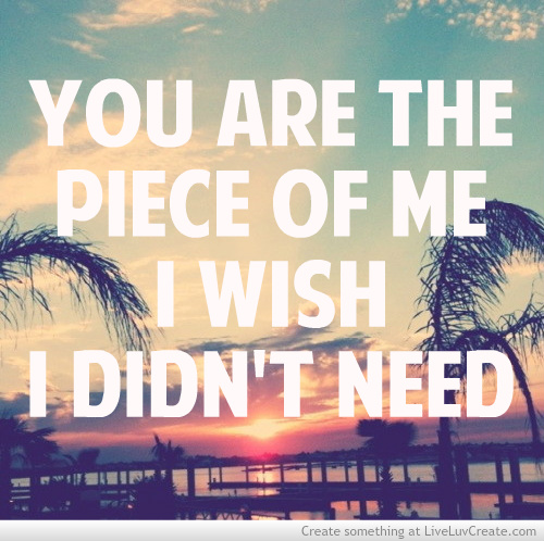 Nice Clarity Quote ~ You are the piece of me I wish I didn't need