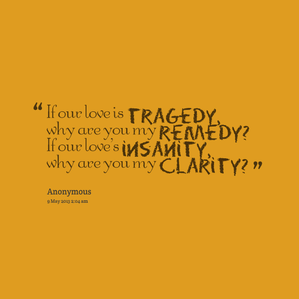 Nice Clarity Quotes By Anonymous ~ If Our Love Is Tragedy Why Are You My Remedy If Our Love's Insanity, Why Are You My Clarity.