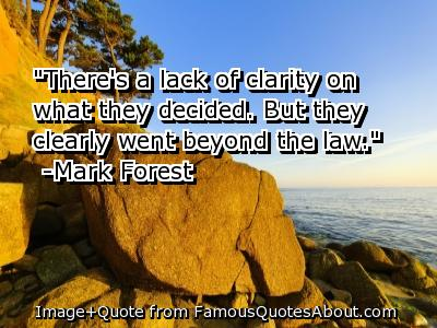 Nice  Clarity Quotes  by Mark Forest ~There's a lack of clarity on what they decided. But they clearly went beyond the law.