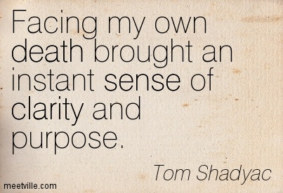 Nice  Clarity Quotes By Tom Shadyac ~ Facing my own death brought an instant sense of clarity and purpose.