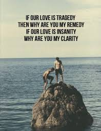 Nice Clarity Quotes ~If Our Love Is Tragedy Then Why Are You My Remedy If Our Love Is Insanity Why Are You My Clarity.