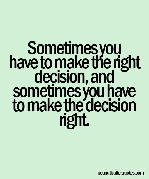Nice Clarity Quotes~ Sometimes you have to make the right decision , and sometimes you have to make the decision right.